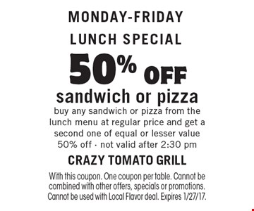Monday-Friday Lunch Special 50% off sandwich or pizza buy any sandwich or pizza from the lunch menu at regular price and get a second one of equal or lesser value 50% off - not valid after 2:30 pm. With this coupon. One coupon per table. Cannot be combined with other offers, specials or promotions. Cannot be used with Local Flavor deal. Expires 1/27/17.