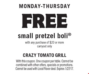 Monday-Thursday FREE small pretzel boli with any purchase of $20 or more. carryout only. With this coupon. One coupon per table. Cannot be combined with other offers, specials or promotions. Cannot be used with Local Flavor deal. Expires 1/27/17.