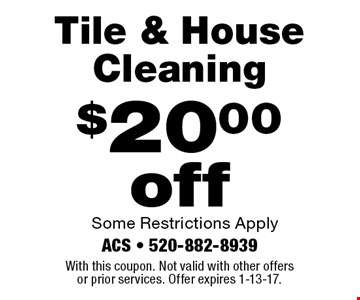 $20.00 off Tile & House Cleaning. Some Restrictions Apply. With this coupon. Not valid with other offers or prior services. Offer expires 1-13-17.