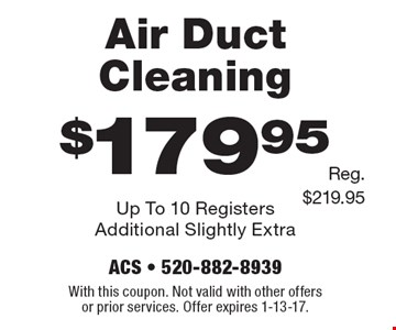 $179.95 Air Duct Cleaning Up To 10 Registers Additional Slightly Extra Reg. $219.95 . With this coupon. Not valid with other offers or prior services. Offer expires 1-13-17.