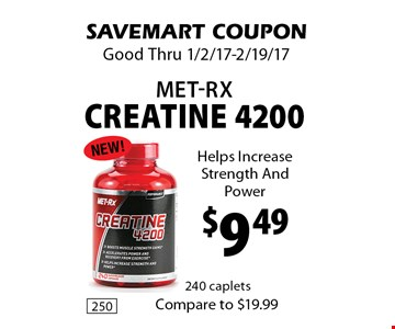 $9.49 Met-RX creatine 4200 Helps Increase Strength And Power.  SAVEMART COUPON. Good Thru 1/2/17-2/19/17.