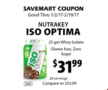 $31.99 NutraKey ISO Optima 25 gm Whey Isolate Gluten free, Zero Sugar. SAVEMART COUPON. Good Thru 1/2/17-2/19/17.