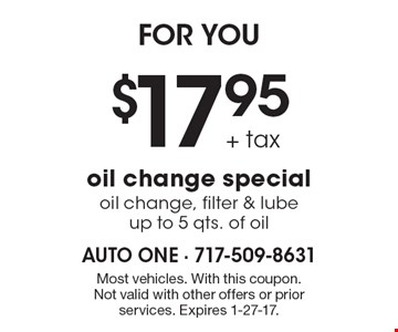 FOR YOU. $17.95 + tax oil change special, oil change, filter & lube, up to 5 qts. of oil. Most vehicles. With this coupon. Not valid with other offers or prior services. Expires 1-27-17.
