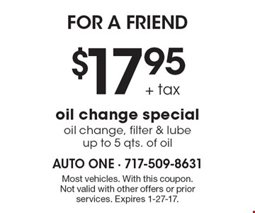 FOR A FRIEND. $17.95 + tax. Oil change special, oil change, filter & lube, Up to 5 qts. of oil. Most vehicles. With this coupon. Not valid with other offers or prior services. Expires 1-27-17.