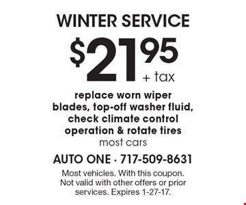 WINTER SERVICE. $21.95+ tax. Replace worn wiper blades, top-off washer fluid, check climate control operation & rotate tires most cars. Most vehicles. With this coupon. Not valid with other offers or prior services. Expires 1-27-17.