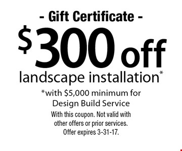$300 off landscape installation* *with $5,000 minimum for Design Build Service. With this coupon. Not valid with other offers or prior services. Offer expires 3-31-17.
