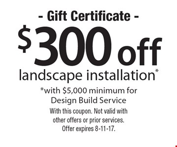 $300 off landscape installation with $5,000 minimum for Design Build Service. With this coupon. Not valid with other offers or prior services. Offer expires 8-11-17.