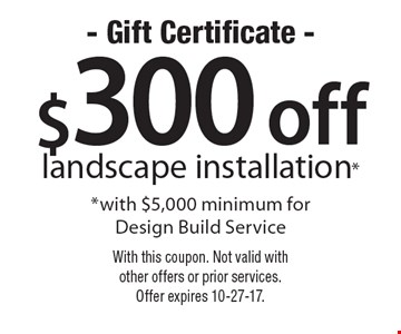 - Gift Certificate - $300 off landscape installation with $5,000 minimum for Design Build Service. With this coupon. Not valid with other offers or prior services. Offer expires 10-27-17.