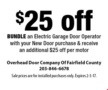 $25 off BUNDLE an Electric Garage Door Operator with your New Door purchase & receive an additional $25 off per motor. Sale prices are for installed purchases only. Expires 2-3-17.