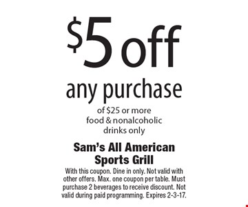 $5 off any purchase of $25 or more. Food & nonalcoholic drinks only. With this coupon. Dine in only. Not valid with other offers. Max. one coupon per table. Must purchase 2 beverages to receive discount. Not valid during paid programming. Expires 2-3-17.