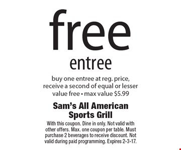 Free entree. Buy one entree at reg. price, receive a second of equal or lesser value free - max value $5.99. With this coupon. Dine in only. Not valid with other offers. Max. one coupon per table. Must purchase 2 beverages to receive discount. Not valid during paid programming. Expires 2-3-17.