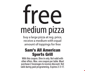 Free medium pizza. Buy a large pizza at reg. price, receive a medium with equal amount of toppings for free. With this coupon. Dine in only. Not valid with other offers. Max. one coupon per table. Must purchase 2 beverages to receive discount. Not valid during paid programming. Expires 2-3-17.