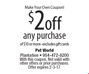 Make Your Own Coupon! $2 off any purchase of $10 or more. Excludes gift cards. With this coupon. Not valid with other offers or prior purchases. Offer expires 2-3-17.