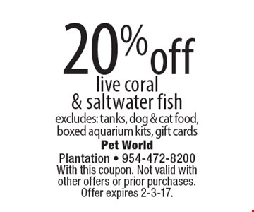 20% off live coral & saltwater fish. Excludes: tanks, dog & cat food, boxed aquarium kits, gift cards. With this coupon. Not valid with other offers or prior purchases. Offer expires 2-3-17.