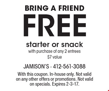 BRING A FRIEND Free starter or snack with purchase of any 2 entrees, $7 value. With this coupon. In-house only. Not valid on any other offers or promotions. Not valid on specials. Expires 2-3-17.