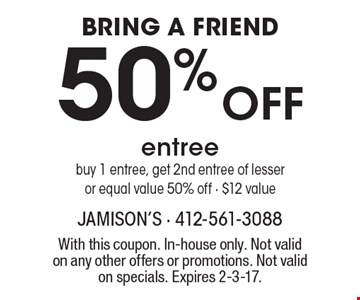 BRING A FRIEND 50% OFF entree. Buy 1 entree, get 2nd entree of lesser or equal value 50% off - $12 value. With this coupon. In-house only. Not valid on any other offers or promotions. Not valid on specials. Expires 2-3-17.