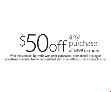 $50 off any purchase of $499 or more. With this coupon. Not valid with prior purchases, promotional pricing or advertised specials. Not to be combined with other offers. Offer expires 1-6-17.