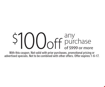 $100 off any purchase of $999 or more. With this coupon. Not valid with prior purchases, promotional pricing or advertised specials. Not to be combined with other offers. Offer expires 1-6-17.