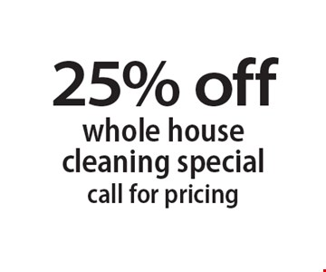 25% off whole house cleaning special. Call for pricing.