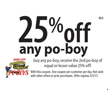 25%off any po-boy buy any po-boy, receive the 2nd po-boy of equal or lesser value 25% off! With this coupon. One coupon per customer per day. Not valid with other offers or prior purchases. Offer expires 5/5/17.