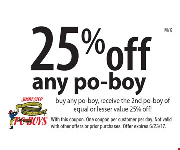 25% off any po-boy buy any po-boy, receive the 2nd po-boy of equal or lesser value 25% off!. With this coupon. One coupon per customer per day. Not valid with other offers or prior purchases. Offer expires 6/23/17.