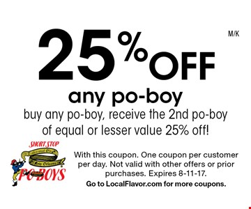 25% Off any po-boy. Buy any po-boy, receive the 2nd po-boy of equal or lesser value 25% off!. With this coupon. One coupon per customer per day. Not valid with other offers or prior purchases. Expires 8-11-17. Go to LocalFlavor.com for more coupons.