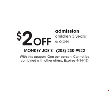 $2 Off admission children 3 years & older. With this coupon. One per person. Cannot be combined with other offers. Expires 4-14-17.