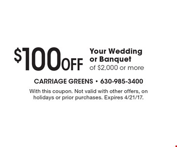 $100 off your wedding or banquet of $2,000 or more. With this coupon. Not valid with other offers, on holidays or prior purchases. Expires 4/21/17.