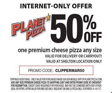Internet-only offer. 50% OFF one premium cheese pizza, any size. VALID FOR DELIVERY OR CARRYOUT! VALID AT SHELTON LOCATION ONLY. PROMO CODE: CLIPPERMAR50. Toppings additional. Only valid for purchases made via our mobile app or planetpizza.com. Add any size premium cheese pizza to shopping cart and enter promo code at checkout for redemption. credit card required for purchase. may not be combined with any other deal or offer. offer valid for one use only. discount on one (1) pizza only. Expires 4-14-17.