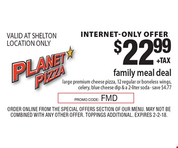 internet-only offer $22.99 family meal deallarge premium cheese pizza, 12 regular or boneless wings, celery, blue cheese dip & a 2-liter soda - save $4.77 VALID AT SHELTON LOCATION ONLY. Order Online from the special offers section of our menu. May not be combined with any other offer. Toppings Additional. Expires 2-2-18.PROMO CODE:FMD