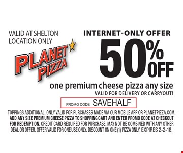 internet-only offer 50%OFF one premium cheese pizza any size valid for delivery or carryout! VALID AT SHELTON LOCATION ONLY. toppings additional. only valid for purchases made via our mobile app or planetpizza.com. add any size premium cheese pizza to shopping cart and enter promo code at checkout for redemption. credit card required for purchase. may not be combined with any other deal or offer. offer valid for one use only. discount on one (1) pizza only. Expires 2-2-18.PROMO CODE:SAVEHALF