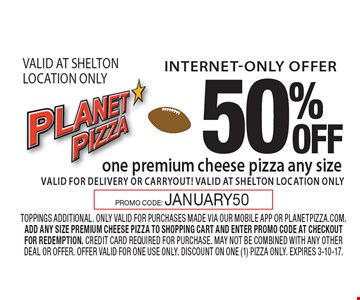 Internet-Only Offer. 50%OFF one premium cheese pizza. Any size. Valid for delivery or carryout! VALID AT SHELTON LOCATION ONLY. Toppings additional. Only valid for purchases made via our mobile app or planetpizza.com. Add any size premium cheese pizza to shopping cart and enter promo code at checkout for redemption. Credit card required for purchase. May not be combined with any other deal or offer. Offer valid for one use only. Discount on one (1) pizza only. Expires 3-10-17. PROMO CODE: JANUARY50