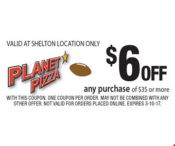 $6 OFF any purchase of $35 or more. VALID AT SHELTON LOCATION ONLY. With this coupon. One coupon per order. May not be combined with any other offer. Not valid for orders placed online. Expires 3-10-17.