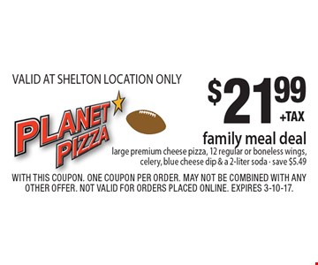 $21.99 family meal deal. Large premium cheese pizza, 12 regular or boneless wings, celery, blue cheese dip & a 2-liter soda. Save $5.49. VALID AT SHELTON LOCATION ONLY. With this coupon. One coupon per order. May not be combined with any other offer. Not valid for orders placed online. Expires 3-10-17.