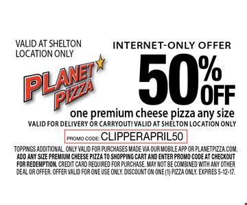 Internet-only offer. 50% off one premium cheese pizza any size. Valid for delivery or carryout! VALID AT SHELTON LOCATION ONLY. toppings additional. Only valid for purchases made via our mobile app or planetpizza.com. Add any size premium cheese pizza to shopping cart and enter promo code at checkout for redemption. Credit card required for purchase. may not be combined with any other deal or offer. Offer valid for one use only. Discount on one (1) pizza only. Expires 5-12-17. PROMO CODE: CLIPPERAPRIL50