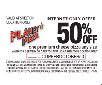 internet-only offer 50% OFF one premium cheese pizza any size valid for delivery or carryout! VALID AT SHELTON LOCATION ONLY. toppings additional. only valid for purchases made via our mobile app or planetpizza.com. add any size premium cheese pizza to shopping cart and enter promo code at checkout for redemption. credit card required for purchase. may not be combined with any other deal or offer. offer valid for one use only. discount on one (1) pizza only. Expires 11-10-17.PROMO CODE: CLIPPEROCTOBER50