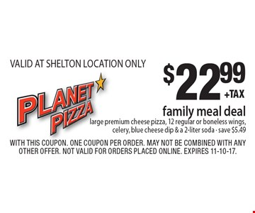 $22.99 family meal deal. large premium cheese pizza, 12 regular or boneless wings, celery, blue cheese dip & a 2-liter soda - save $5.49 VALID AT SHELTON LOCATION ONLY. With this coupon. One coupon per order. May not be combined with any other offer. Not valid for orders placed online. Expires 11-10-17.
