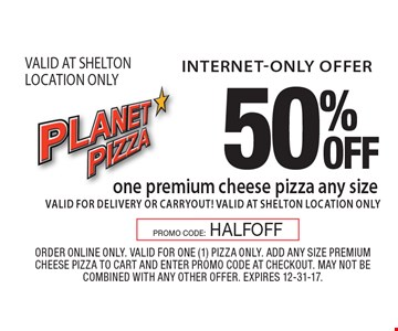 internet-only offer 50% OFF one premium cheese pizza any size valid for delivery or carryout! VALID AT SHELTON LOCATION ONLY. Order online only. Valid for one (1) pizza only. Add any size premium cheese pizza to cart and enter promo code at checkout. May not be combined with any other offer. Expires 12-31-17. PROMO CODE: HALFOFF