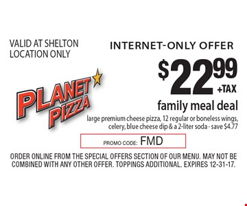 internet-only offer $22.99 family meal deal large premium cheese pizza, 12 regular or boneless wings, celery, blue cheese dip & a 2-liter soda - save $4.77 VALID AT SHELTON LOCATION ONLY. Order Online from the special offers section of our menu. May not be combined with any other offer. Toppings Additional. Expires 12-31-17. PROMO CODE:FMD