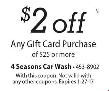 $2 off Any Gift Card Purchase of $25 or more. With this coupon. Not valid with any other coupons. Expires 1-27-17.