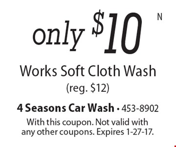 only $10 Works Soft Cloth Wash (reg. $12). With this coupon. Not valid with any other coupons. Expires 1-27-17.
