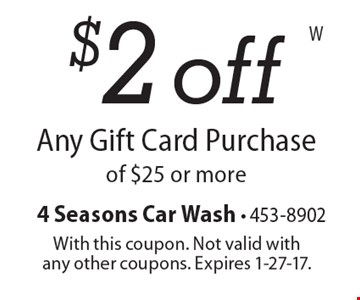 $2 off Any Gift Card Purchaseof $25 or more. With this coupon. Not valid withany other coupons. Expires 1-27-17.