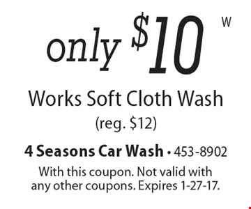 only $10 Works Soft Cloth Wash(reg. $12). With this coupon. Not valid withany other coupons. Expires 1-27-17.