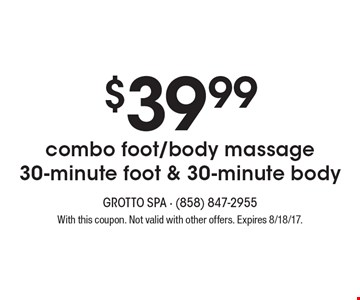 $39.99 combo foot/body massage - 30-minute foot & 30-minute body. With this coupon. Not valid with other offers. Expires 8/18/17.