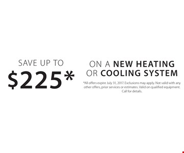 Save Up to $225* ON A New Heating Or Cooling system. *All offers expire July 31, 2017. Exclusions may apply. Not valid with any other offers, prior services or estimates. Valid on qualified equipment. Call for details.