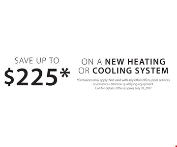 Save Up to $225* ON A New Heating Or Cooling system. *Exclusions may apply. Not valid with any other offers, prior services or estimates. Valid on qualifiying equipment. Call for details. Offer exipires July 31, 2107