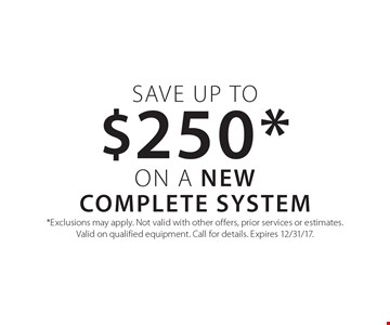 Save up to $250* on a New Complete System. *Exclusions may apply. Not valid with other offers, prior services or estimates.Valid on qualified equipment. Call for details. Expires 12/31/17.