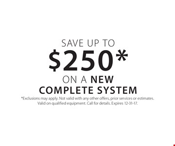 Save up to $250* on a NEW COMPLETE SYSTEM. *Exclusions may apply. Not valid with any other offers, prior services or estimates. Valid on qualified equipment. Call for details. Expires 12-31-17.