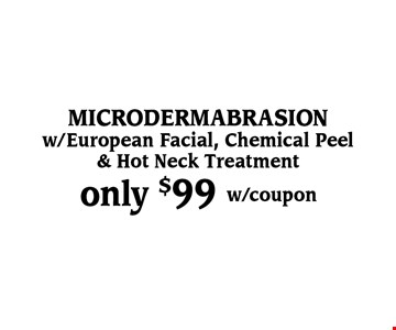 Only $99 Microdermabrasion. w/European Facial, Chemical Peel & Hot Neck Treatment. w/coupon,