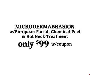 only $99 microdermabrasion w/European Facial, Chemical Peel & Hot Neck Treatment. w/coupon.
